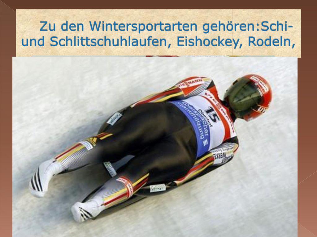 Zu den Wintersportarten gehören:Schi-und Schlittschuhlaufen, Eishockey, Rodeln,