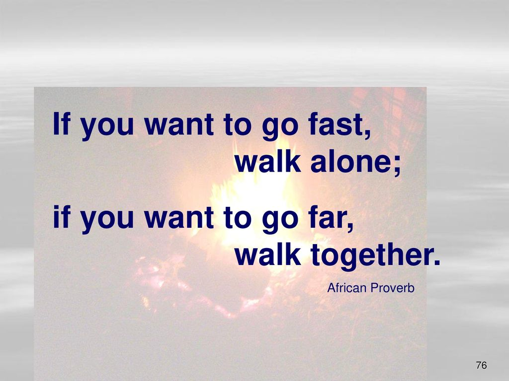 If you want to go fast, walk alone;