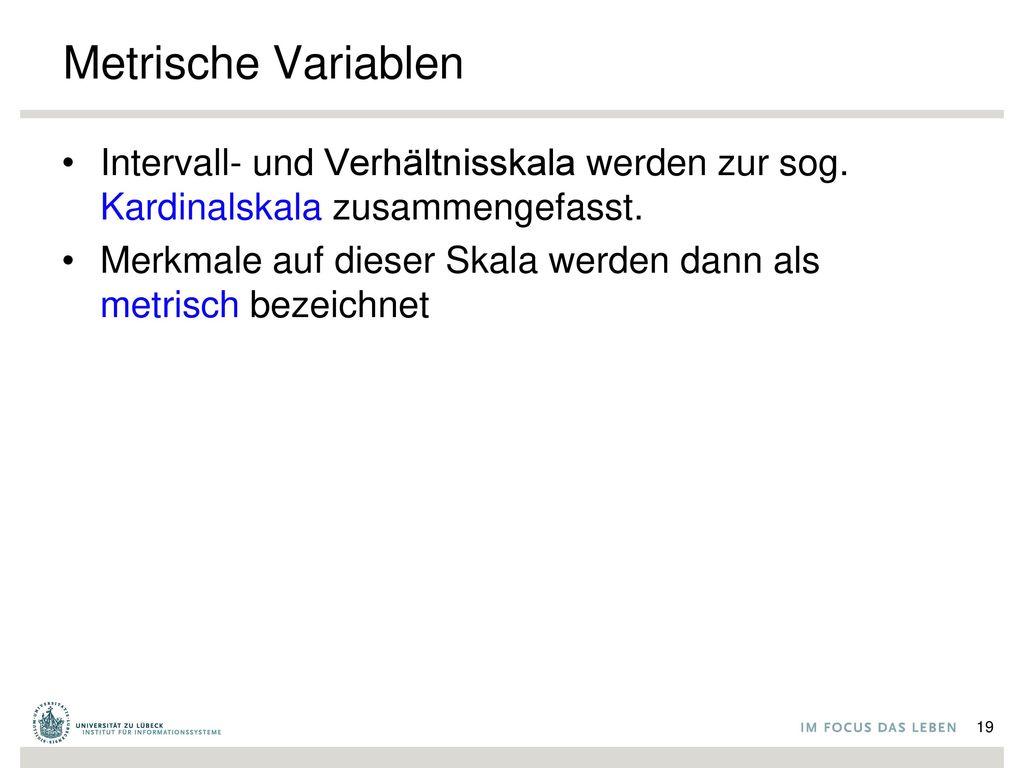 Metrische Variablen Intervall- und Verhältnisskala werden zur sog. Kardinalskala zusammengefasst.