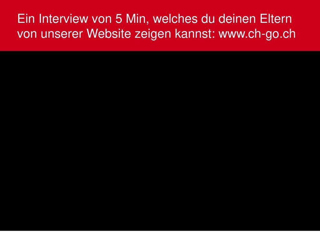 Ein Interview von 5 Min, welches du deinen Eltern von unserer Website zeigen kannst: www.ch-go.ch