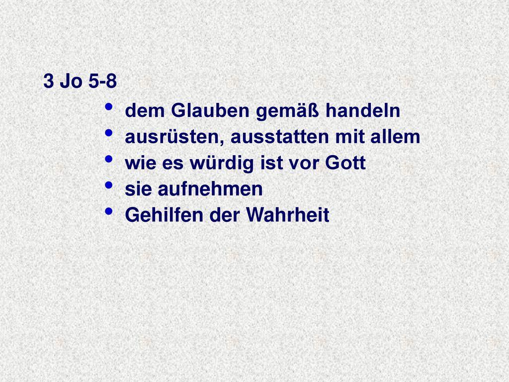 3 Jo 5-8 dem Glauben gemäß handeln. ausrüsten, ausstatten mit allem. wie es würdig ist vor Gott. sie aufnehmen.