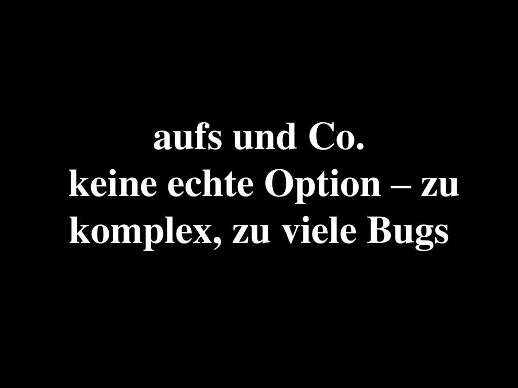 aufs und Co. keine echte Option – zu komplex, zu viele Bugs