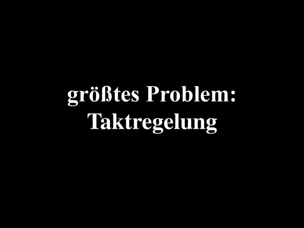größtes Problem: Taktregelung
