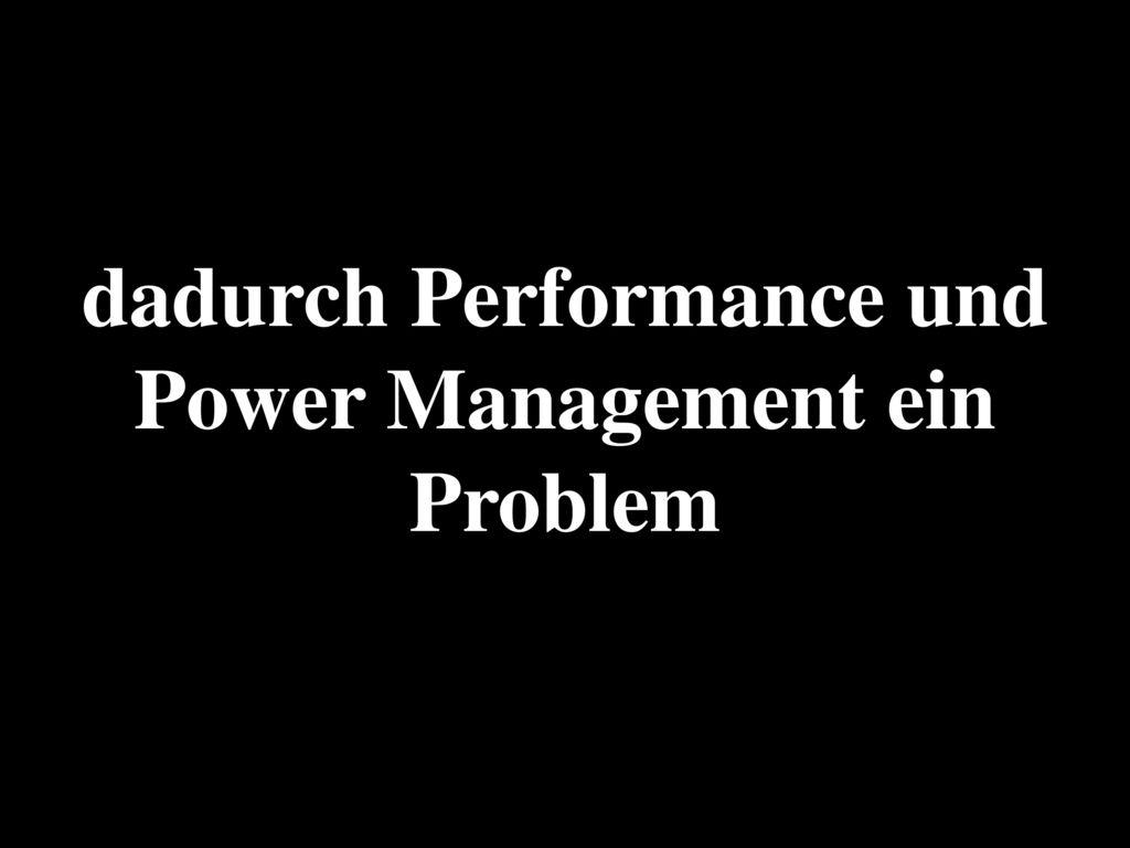 dadurch Performance und Power Management ein Problem