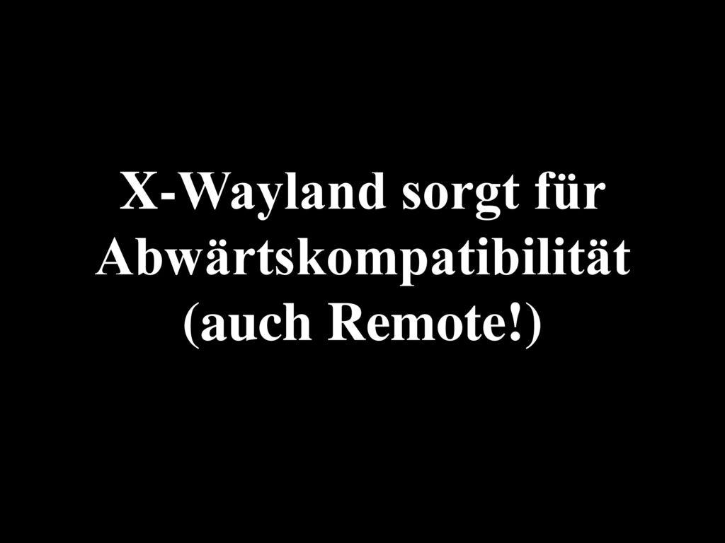 X-Wayland sorgt für Abwärtskompatibilität (auch Remote!)