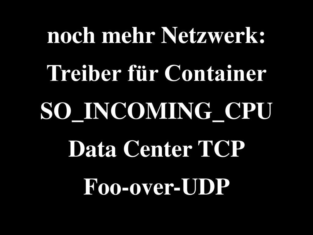 noch mehr Netzwerk: Treiber für Container SO_INCOMING_CPU Data Center TCP Foo-over-UDP