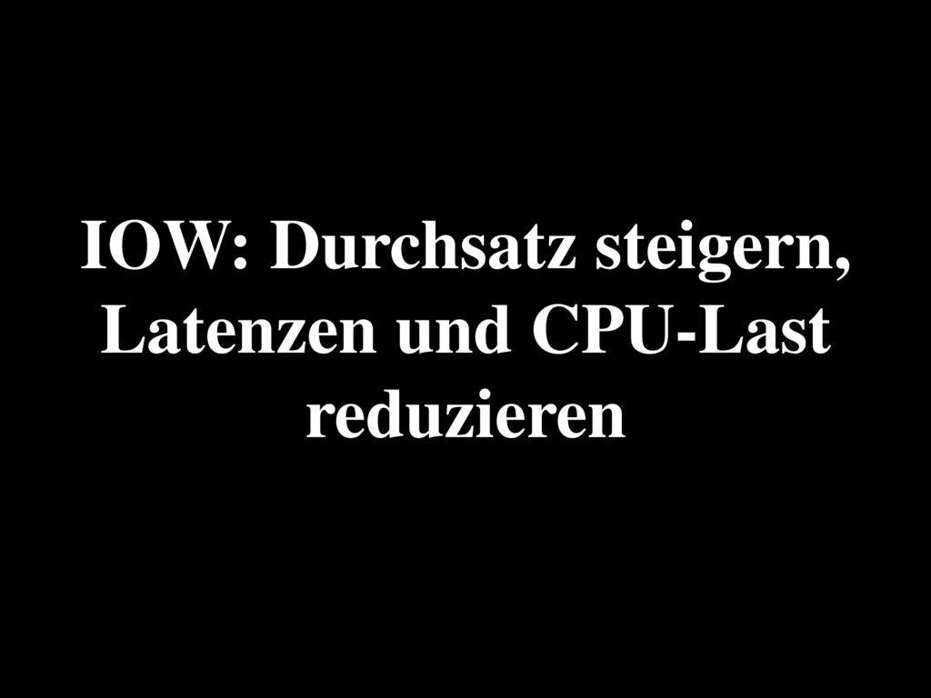 IOW: Durchsatz steigern, Latenzen und CPU-Last reduzieren