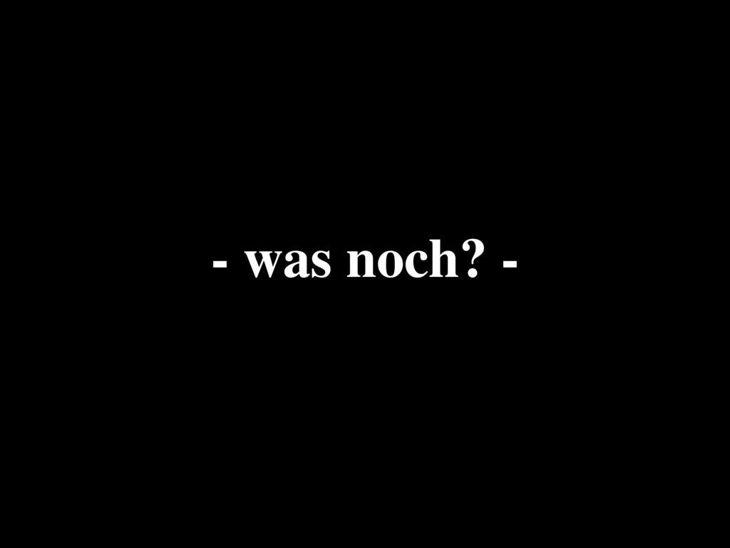- was noch -