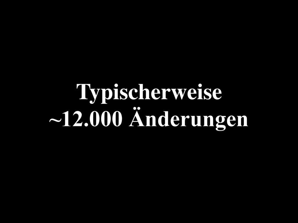 Typischerweise ~12.000 Änderungen