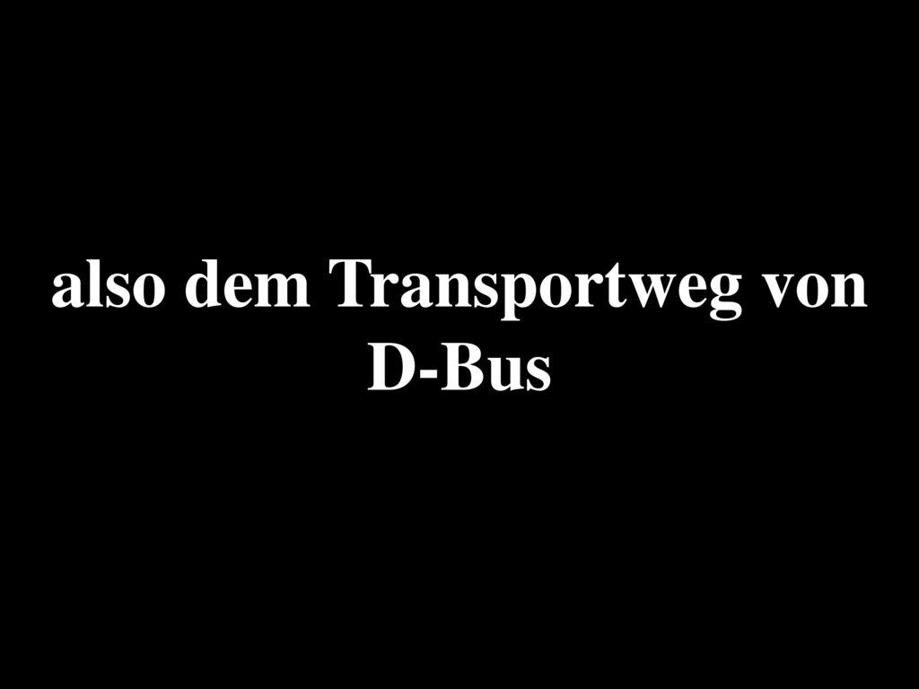 also dem Transportweg von D-Bus