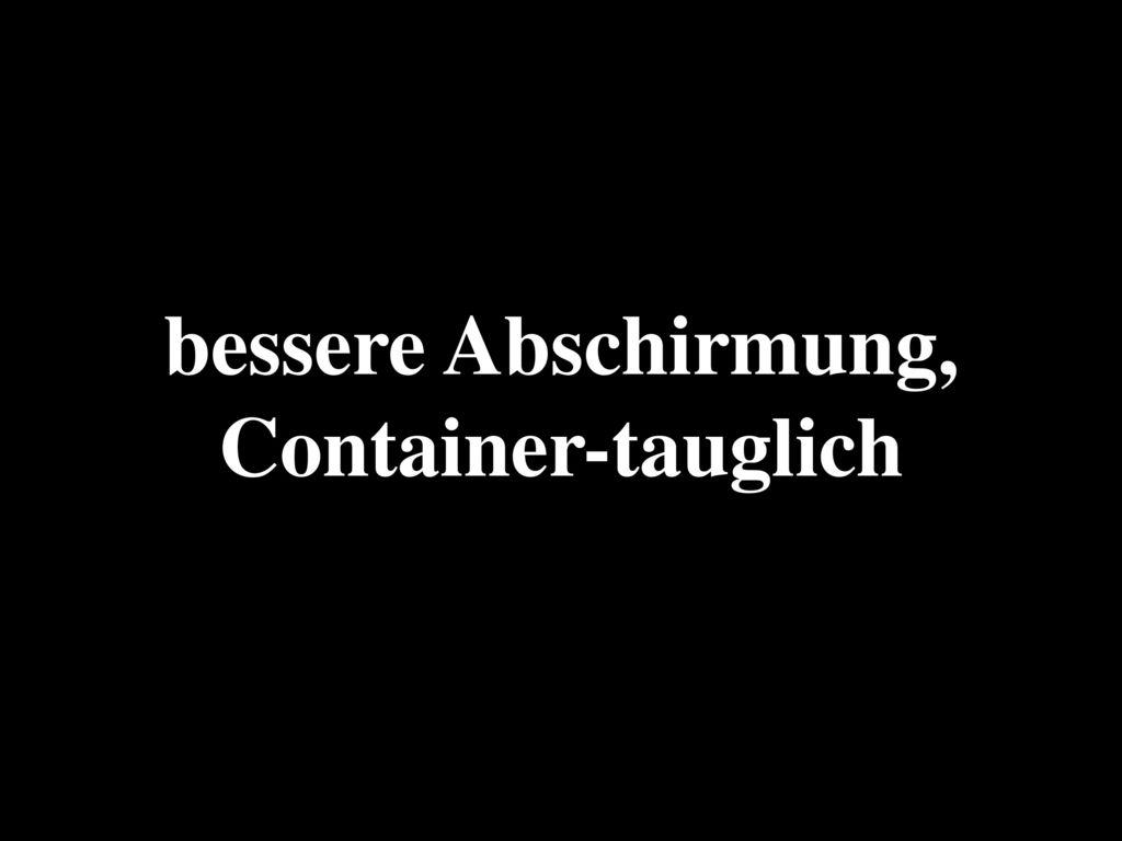 bessere Abschirmung, Container-tauglich