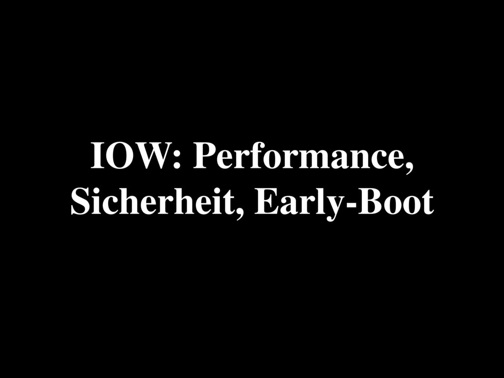 IOW: Performance, Sicherheit, Early-Boot
