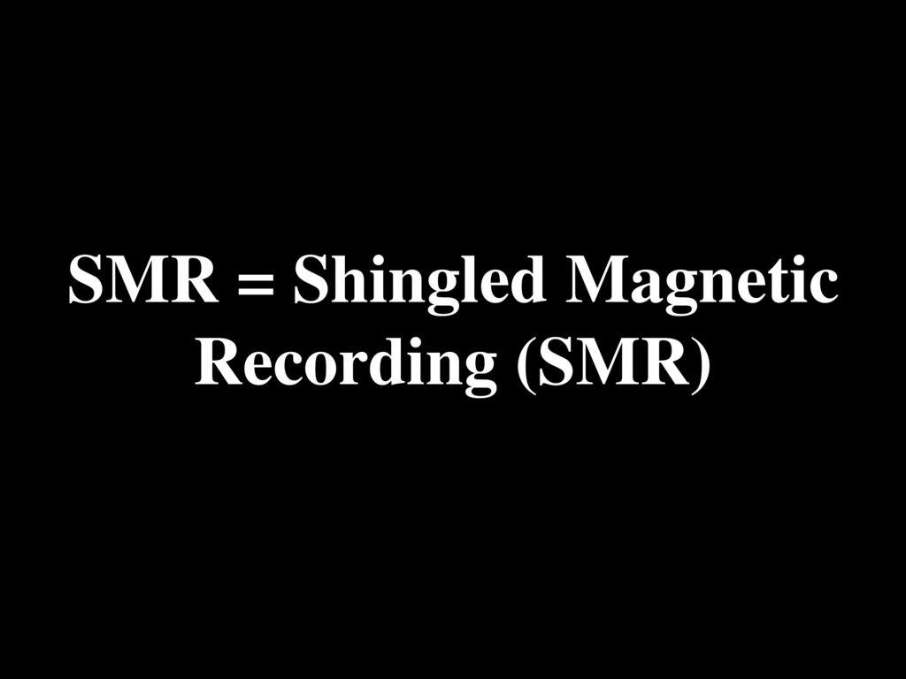 SMR = Shingled Magnetic Recording (SMR)