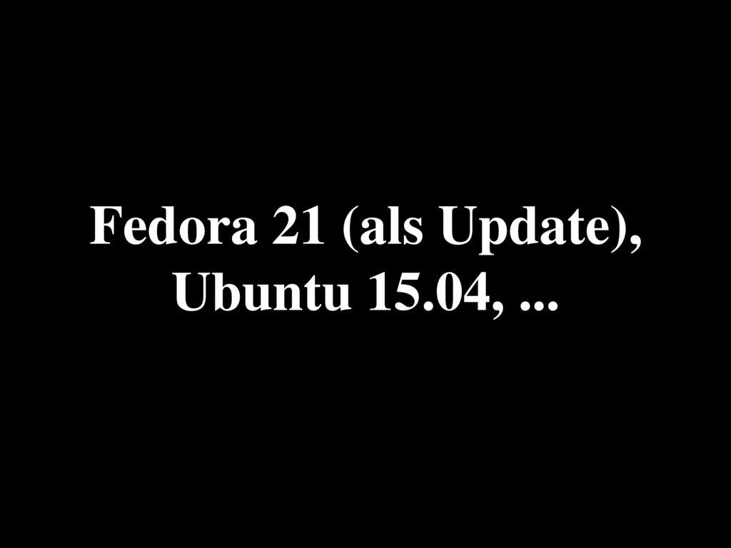 Fedora 21 (als Update), Ubuntu 15.04, ...