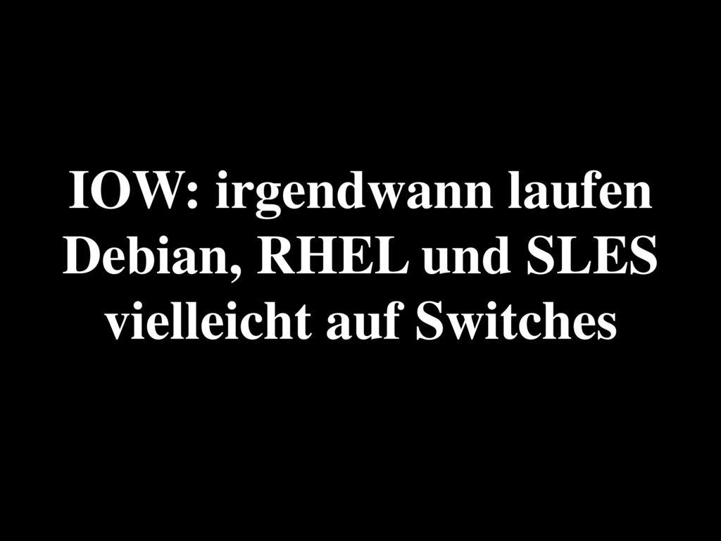 IOW: irgendwann laufen Debian, RHEL und SLES vielleicht auf Switches