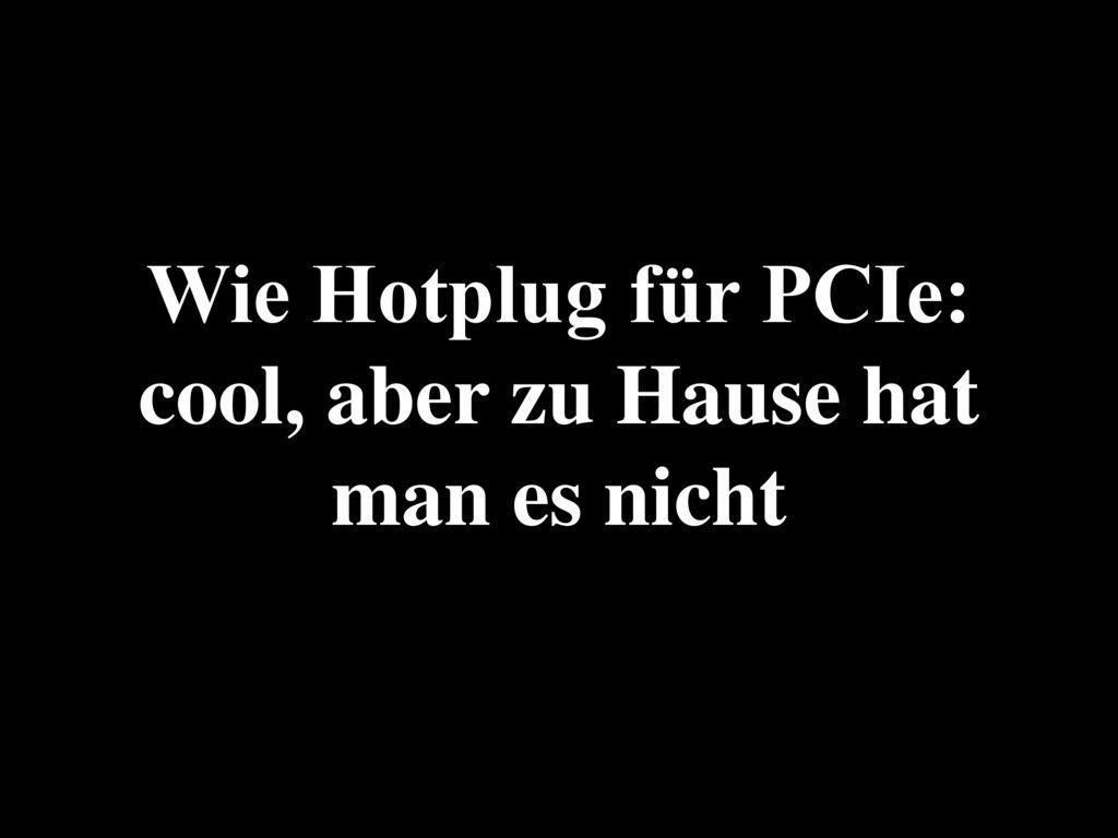 Wie Hotplug für PCIe: cool, aber zu Hause hat man es nicht