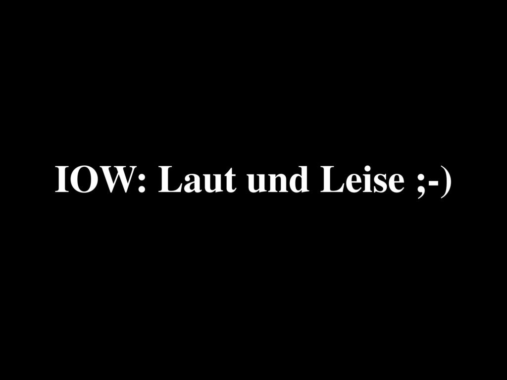 IOW: Laut und Leise ;-)