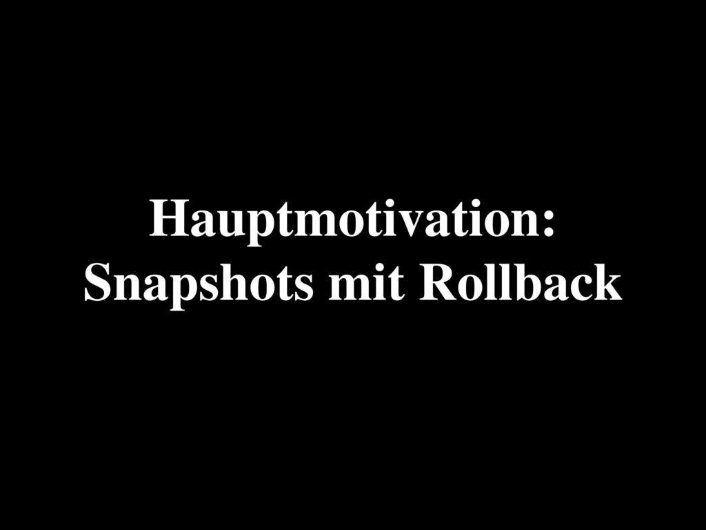 Hauptmotivation: Snapshots mit Rollback