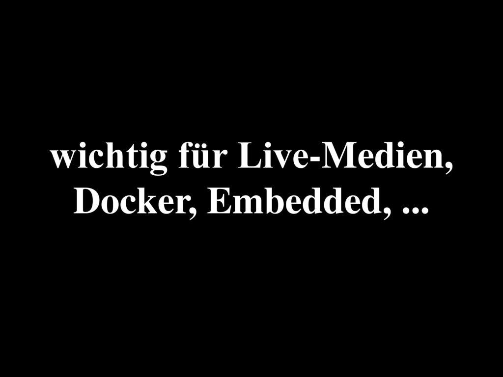 wichtig für Live-Medien, Docker, Embedded, ...