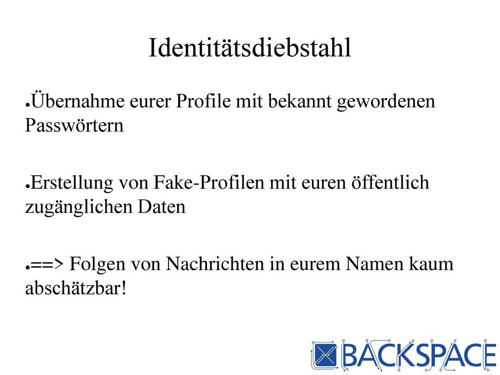 Identitätsdiebstahl Übernahme eurer Profile mit bekannt gewordenen Passwörtern.