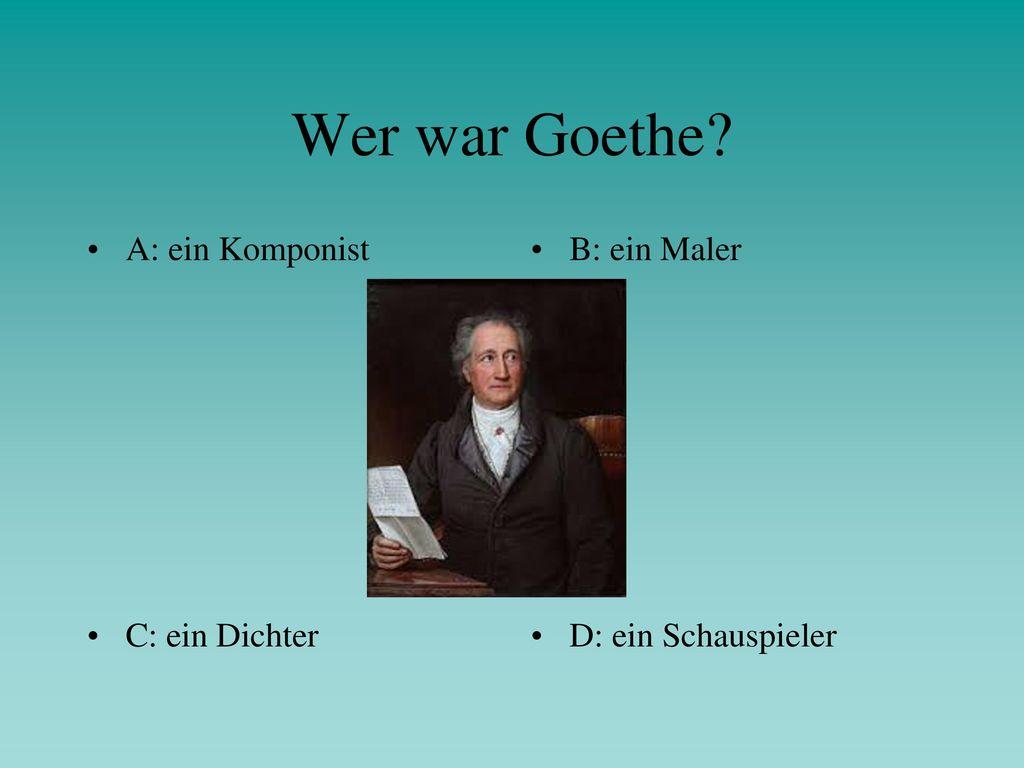 Wer war Goethe A: ein Komponist B: ein Maler C: ein Dichter