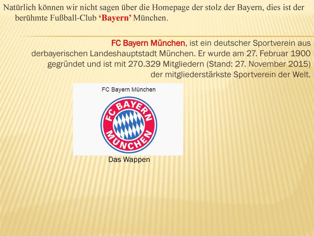 Natürlich können wir nicht sagen über die Homepage der stolz der Bayern, dies ist der berühmte Fußball-Club 'Bayern' München. FC Bayern München, ist ein deutscher Sportverein aus derbayerischen Landeshauptstadt München. Er wurde am 27. Februar 1900 gegründet und ist mit 270.329 Mitgliedern (Stand: 27. November 2015) der mitgliederstärkste Sportverein der Welt.