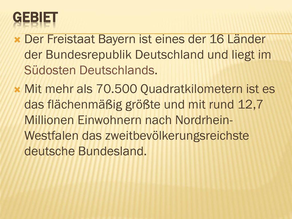 Gebiet Der Freistaat Bayern ist eines der 16 Länder der Bundesrepublik Deutschland und liegt im Südosten Deutschlands.