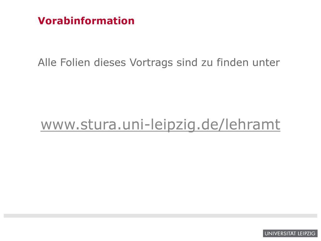 Vorabinformation Alle Folien dieses Vortrags sind zu finden unter www.stura.uni-leipzig.de/lehramt