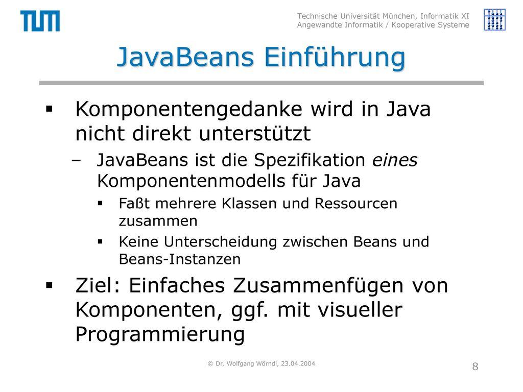 JavaBeans Einführung Komponentengedanke wird in Java nicht direkt unterstützt. JavaBeans ist die Spezifikation eines Komponentenmodells für Java.