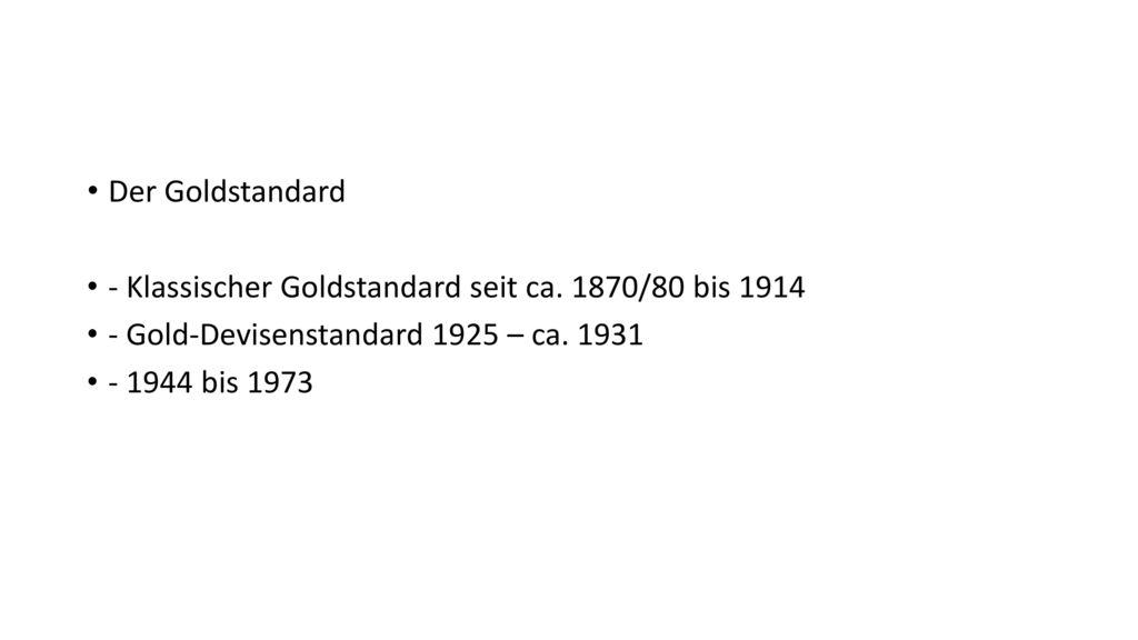Der Goldstandard - Klassischer Goldstandard seit ca. 1870/80 bis 1914. - Gold-Devisenstandard 1925 – ca. 1931.