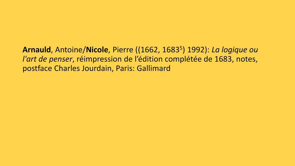 Arnauld, Antoine/Nicole, Pierre ((1662, 16835) 1992): La logique ou l art de penser, réimpression de l'édition complétée de 1683, notes, postface Charles Jourdain, Paris: Gallimard