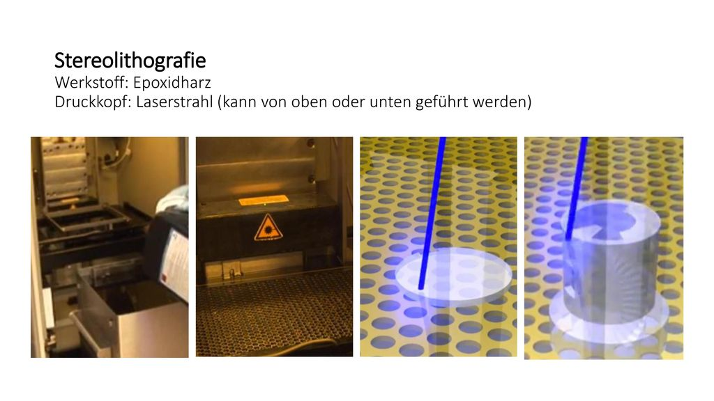 Stereolithografie Werkstoff: Epoxidharz Druckkopf: Laserstrahl (kann von oben oder unten geführt werden)