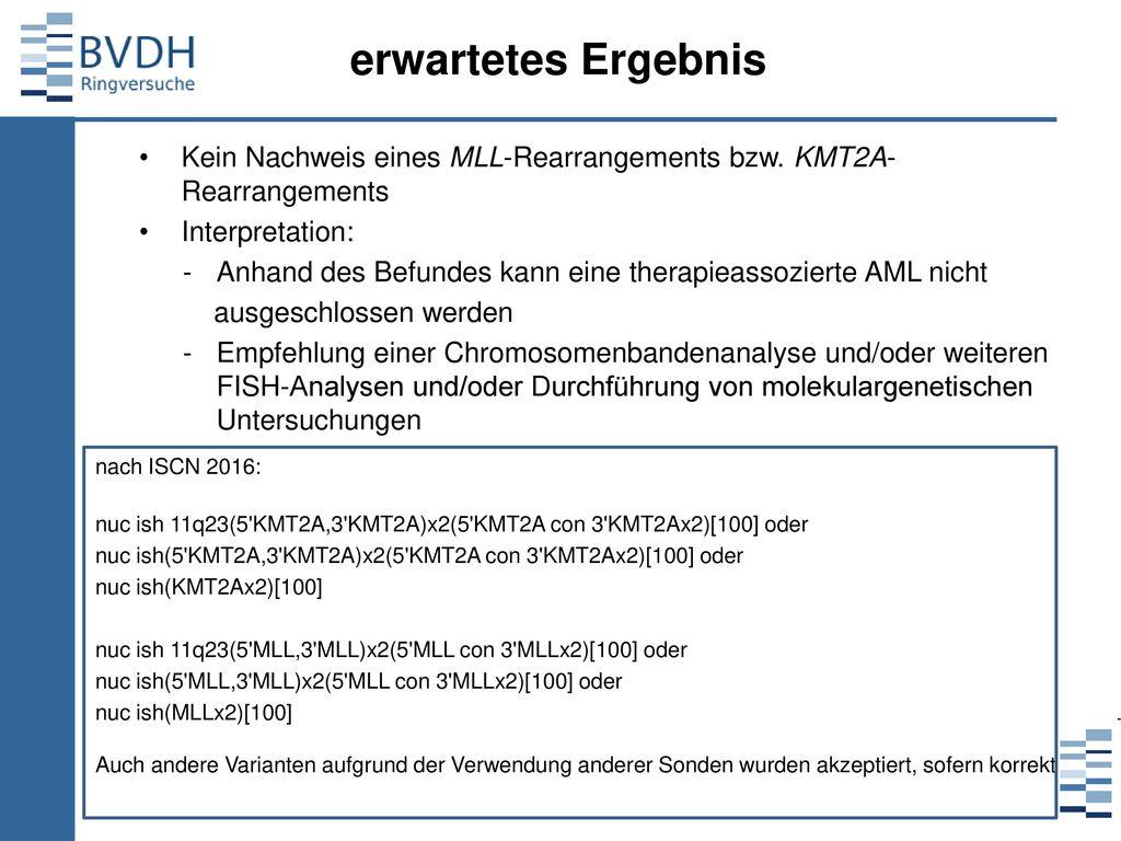 erwartetes Ergebnis Kein Nachweis eines MLL-Rearrangements bzw. KMT2A-Rearrangements. Interpretation: