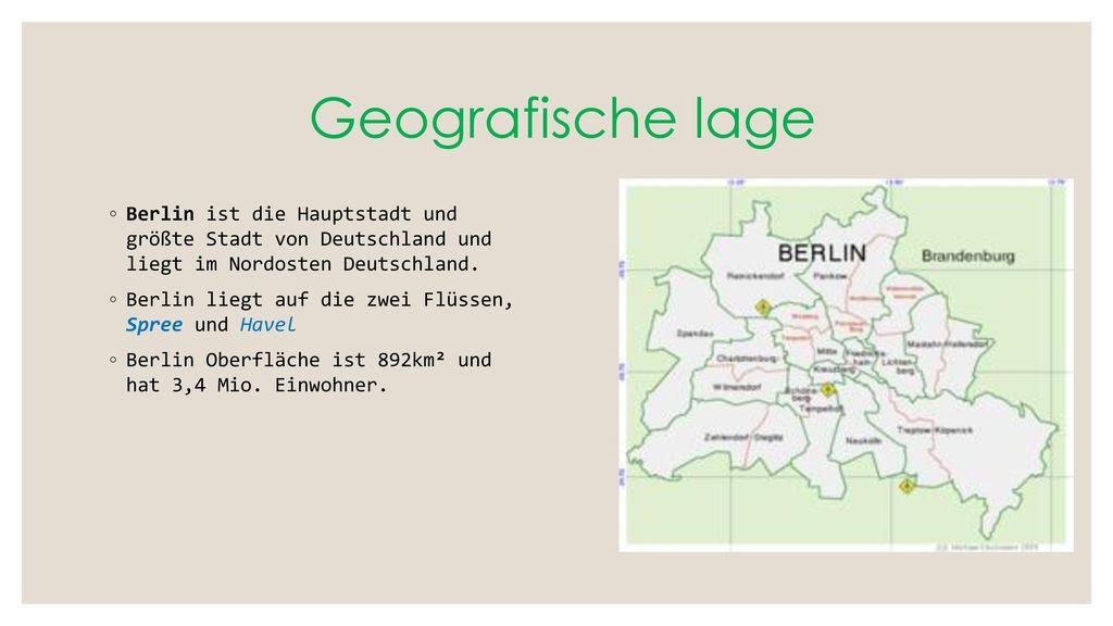 Geografische lage Berlin ist die Hauptstadt und größte Stadt von Deutschland und liegt im Nordosten Deutschland.