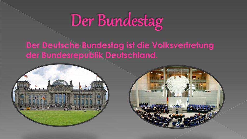 Der Bundestag Der Deutsche Bundestag ist die Volksvertretung der Bundesrepublik Deutschland.