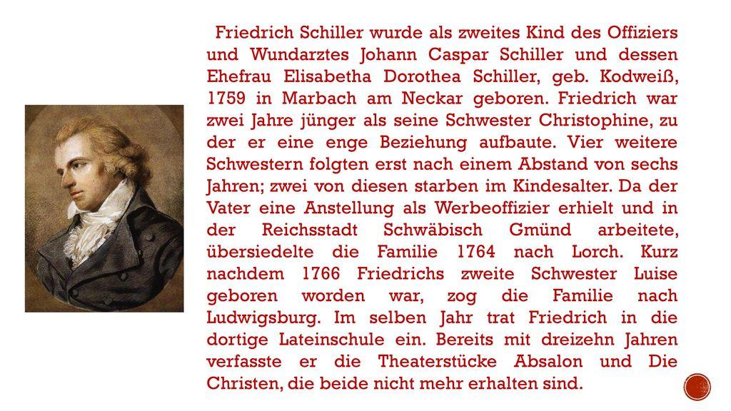 Friedrich Schiller wurde als zweites Kind des Offiziers und Wundarztes Johann Caspar Schiller und dessen Ehefrau Elisabetha Dorothea Schiller, geb.