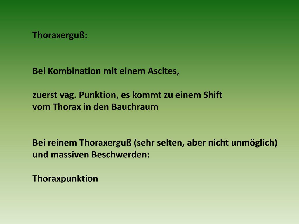 Thoraxerguß: Bei Kombination mit einem Ascites, zuerst vag. Punktion, es kommt zu einem Shift. vom Thorax in den Bauchraum.