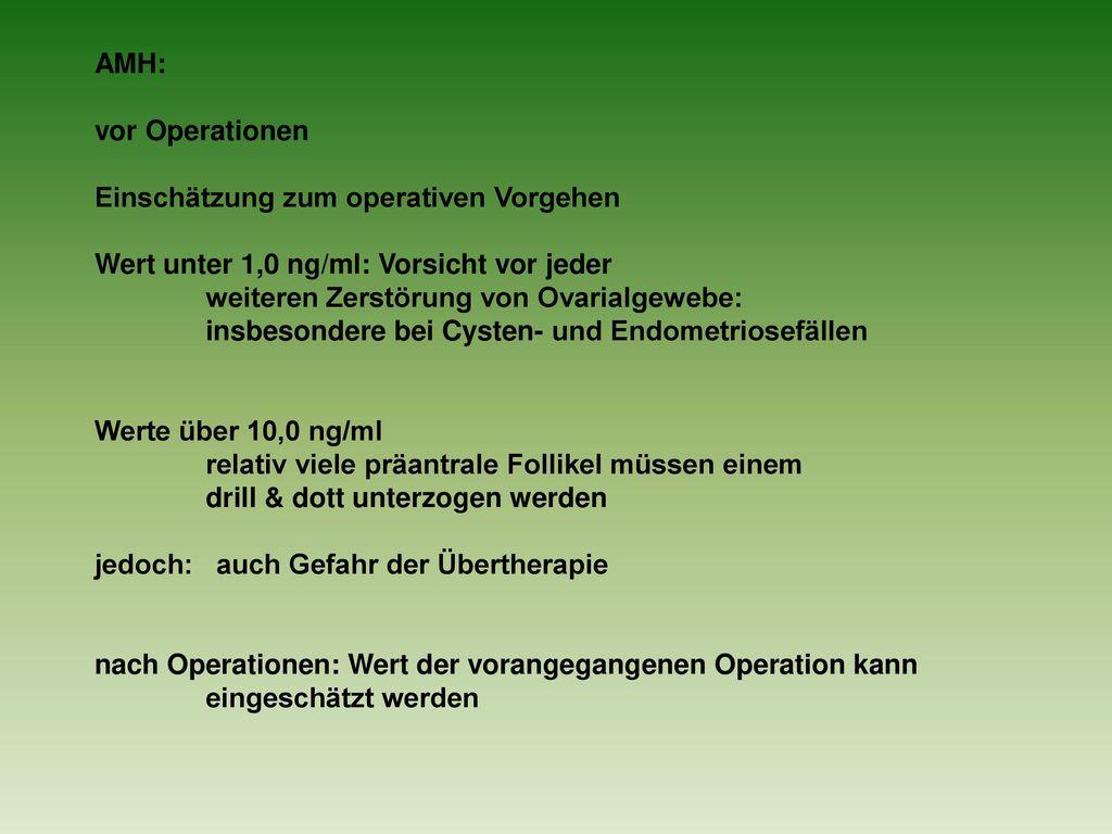 AMH: vor Operationen. Einschätzung zum operativen Vorgehen. Wert unter 1,0 ng/ml: Vorsicht vor jeder.