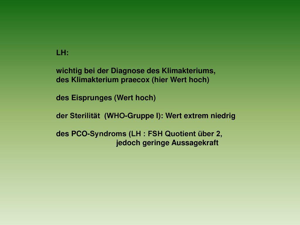 LH: wichtig bei der Diagnose des Klimakteriums, des Klimakterium praecox (hier Wert hoch) des Eisprunges (Wert hoch)