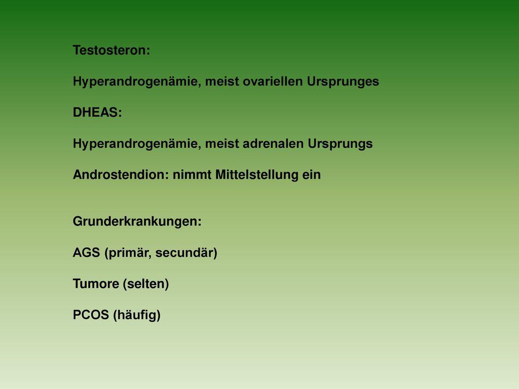 Testosteron: Hyperandrogenämie, meist ovariellen Ursprunges. DHEAS: Hyperandrogenämie, meist adrenalen Ursprungs.