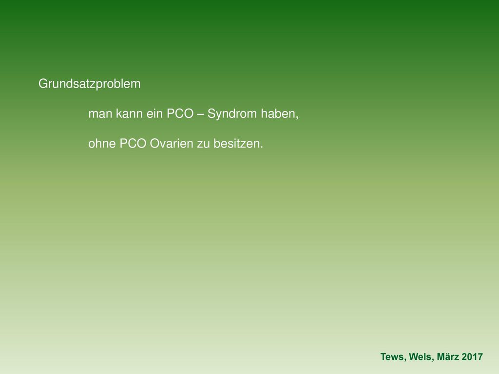 man kann ein PCO – Syndrom haben, ohne PCO Ovarien zu besitzen.