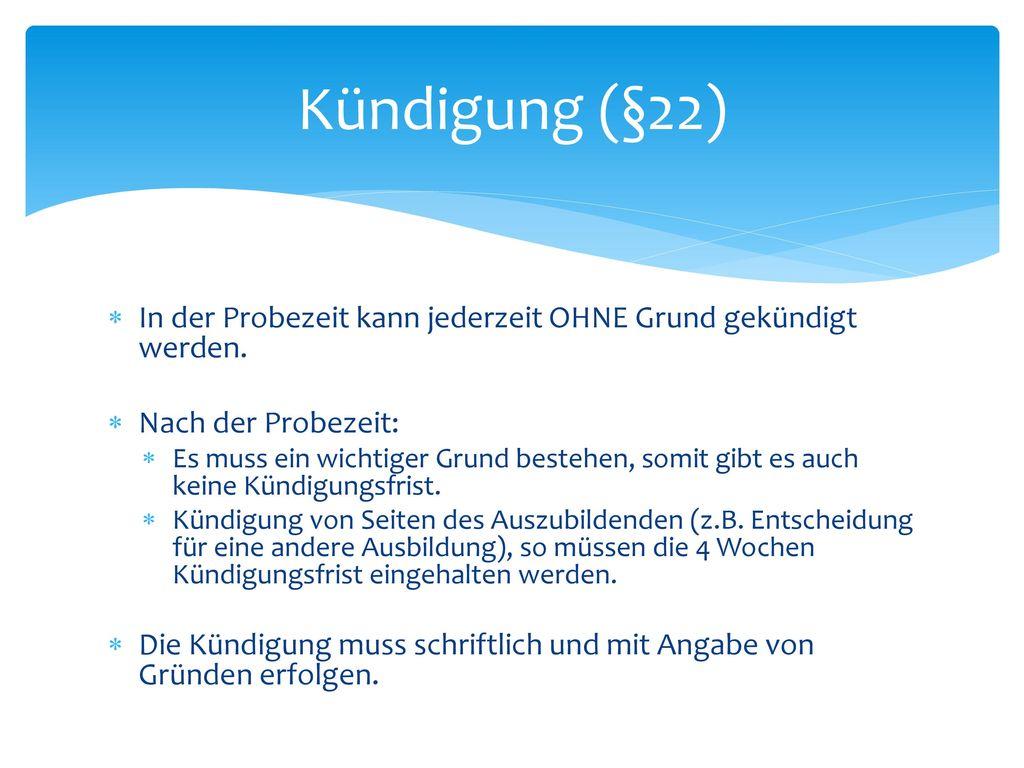 Kündigung (§22) In der Probezeit kann jederzeit OHNE Grund gekündigt werden. Nach der Probezeit: