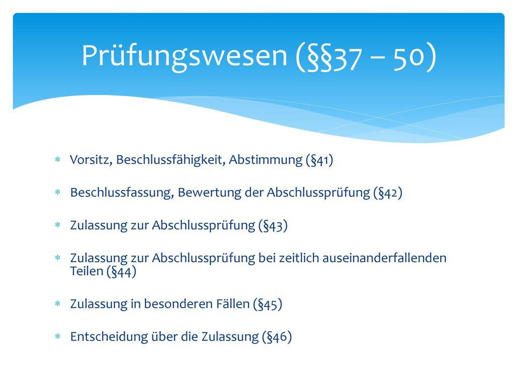 Prüfungswesen (§§37 – 50) Die Abnahme der Abschlussprüfung erfolgt durch einen Prüfungsausschuss (§39).