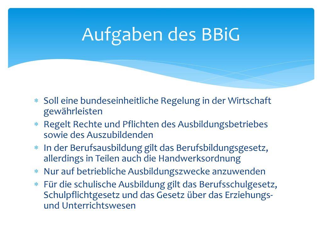 Aufgaben des BBiG Soll eine bundeseinheitliche Regelung in der Wirtschaft gewährleisten.