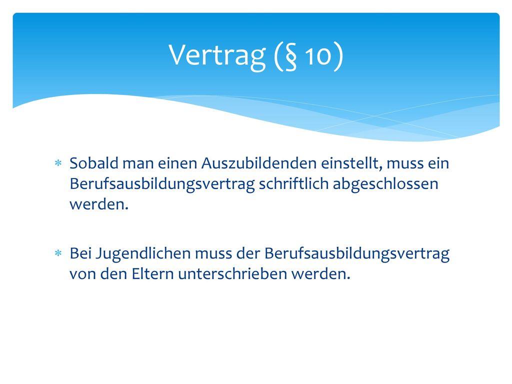 Vertrag (§ 10) Sobald man einen Auszubildenden einstellt, muss ein Berufsausbildungsvertrag schriftlich abgeschlossen werden.