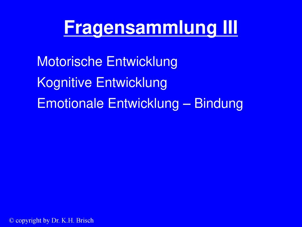 Fragensammlung III Motorische Entwicklung Kognitive Entwicklung Emotionale Entwicklung – Bindung