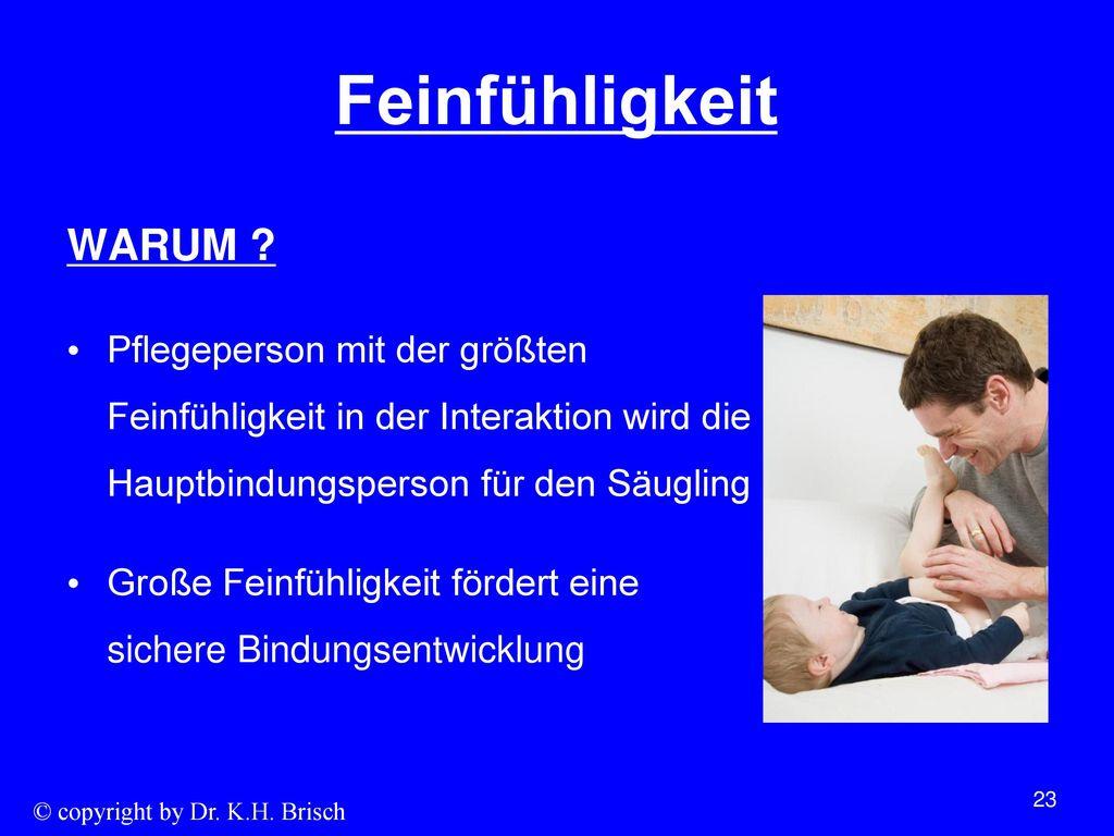Feinfühligkeit WARUM Pflegeperson mit der größten Feinfühligkeit in der Interaktion wird die Hauptbindungsperson für den Säugling.