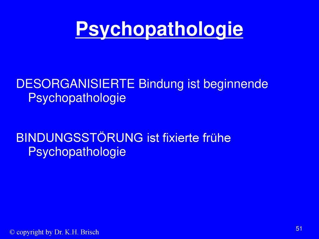Psychopathologie DESORGANISIERTE Bindung ist beginnende Psychopathologie BINDUNGSSTÖRUNG ist fixierte frühe Psychopathologie