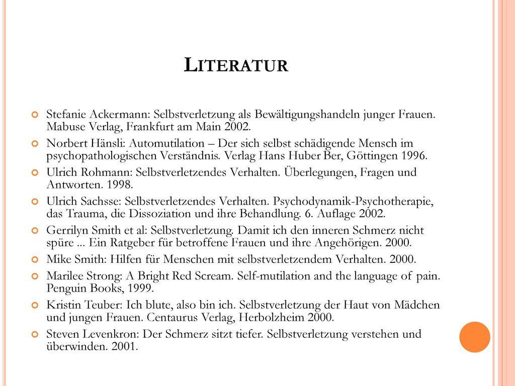 Literatur Stefanie Ackermann: Selbstverletzung als Bewältigungshandeln junger Frauen. Mabuse Verlag, Frankfurt am Main 2002.