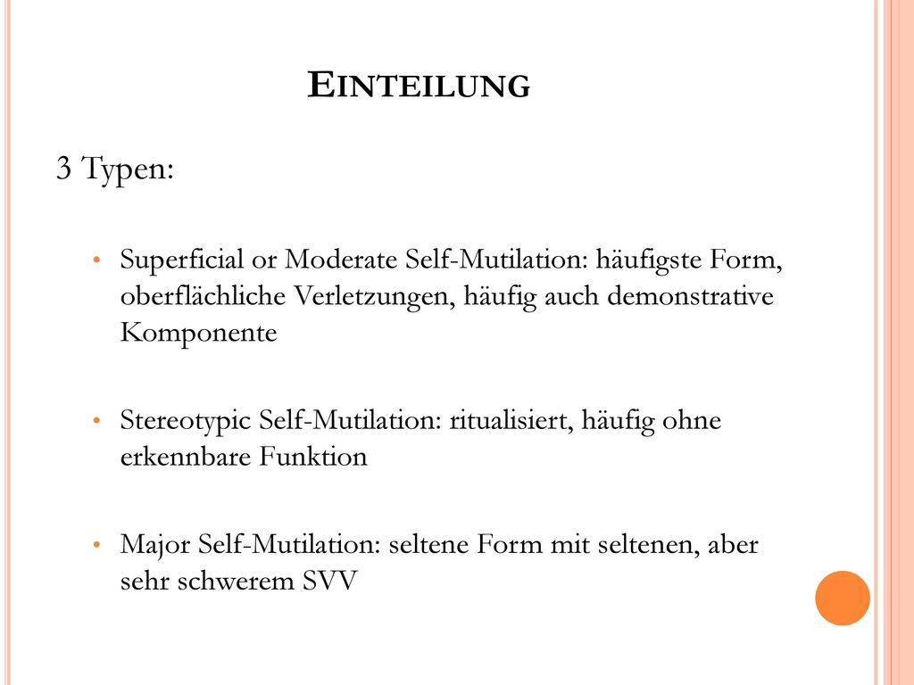Einteilung 3 Typen: Superficial or Moderate Self-Mutilation: häufigste Form, oberflächliche Verletzungen, häufig auch demonstrative Komponente.